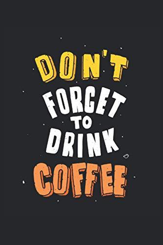 Dont Forget To Drink Coffee: No te olvides del amante del café Regalos para bebedores de café Cuaderno rayado (formato A5, 15, 24 x 22, 86 cm, 120 páginas)