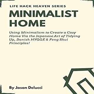 Minimalist Home: Using Minimalism to Create a Cozy Home Via the Japanese Art of Tidying Up, Danish HYGGE & Feng Shui Principles!     Life Hack Heaven, Book 2              By:                                                                                                                                 Jason Delucci                               Narrated by:                                                                                                                                 Garrett Goodison                      Length: 3 hrs and 4 mins     8 ratings     Overall 4.6