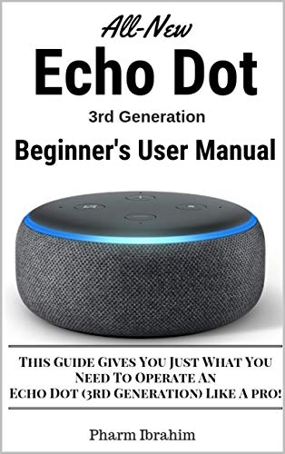 All-New Echo Dot (3rd Generation) Beginner's User Manual: This Guide Gives You Just What You Need To Operate An Echo Dot (3rd Generation) Like A pro! (English Edition)