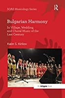 Bulgarian Harmony: In Village, Wedding, and Choral Music of the Last Century