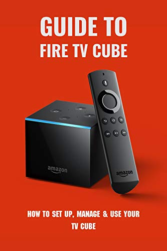 Guide To Fire TV Cube: How To Set Up, Manage & Use Your TV Cube: Amazon Fire Tv Cube Manual (English Edition)