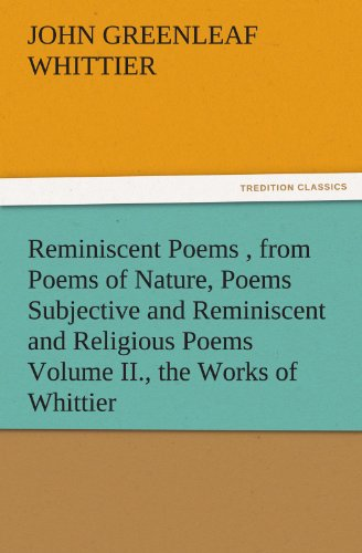 Reminiscent Poems , from Poems of Nature, Poems Subjective and Reminiscent and Religious Poems Volume II., the Works of Whittier (TREDITION CLASSICS)
