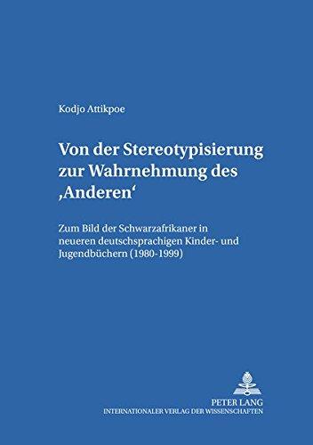 Von der Stereotypisierung zur Wahrnehmung des 'Anderen': Zum Bild der Schwarzafrikaner in neueren deutschsprachigen Kinder- und Jugendbüchern ... / Theorie – Geschichte –- Didaktik, Band 24)