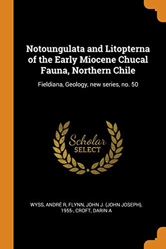 Notoungulata and Litopterna of the Early Miocene Chucal Fauna, Northern Chile: Fieldiana, Geology, New Series, No. 50