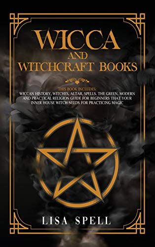 Wicca and Witchcraft Books: 4 Books in 1: Wiccan History, Witches, Altar, Spells. The Green, Modern and Practical Religion Guide for Beginners that Your Inner House Witch Needs for Practicing Magic