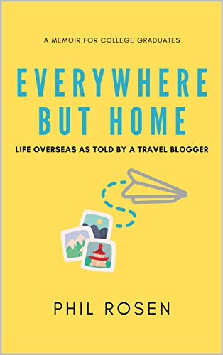 Everywhere But Home: Life Overseas as Told by a Travel Blogger by [Phil Rosen]