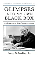 Glimpses into My Own Black Box: An Exercise in Self-Deconstruction (History of Anthropology)