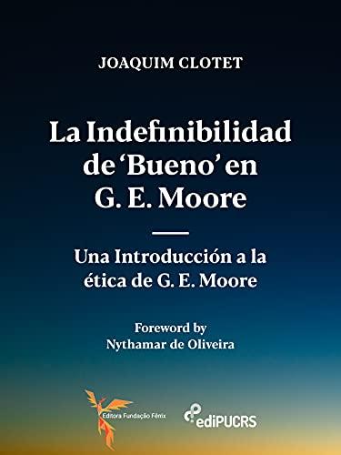 La indefinibilidad de 'bueno' en G. E. Moore:: una introducción a la ética de G. E. Moore