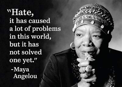 """""""Hate, it has caused a lot of problems in this world, but it has not solved one yet."""" -Maya Angelou"""