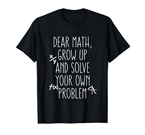 Funny Math Quote for Girls Boys Teens Men Women Dear Math T-Shirt