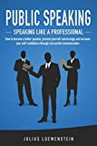 PUBLIC SPEAKING - Speaking like a Professional: How to become a better speaker, present yourself convincingly and...