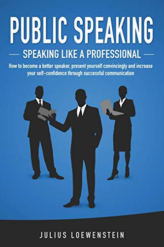 PUBLIC SPEAKING - Speaking like a Professional: How to become a better speaker, present yourself convincingly and increase your self-confidence through successful communication