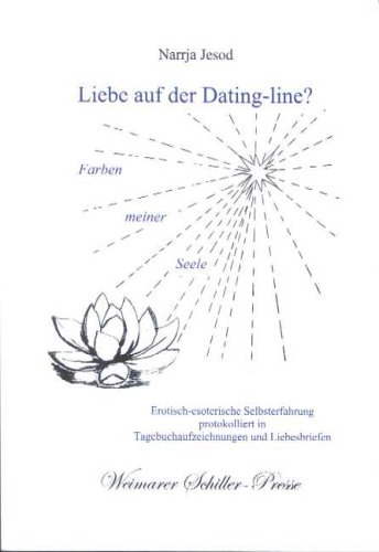 Liebe auf der Dating-line? Farben meiner Seele: Erotisch-esoterische Selbsterfahrung protokolliert in Tagebuchaufzeichnungen und Liebesbriefen (Weimarer Schiller-Presse)