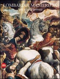 Lombardia manierista. Arti e architettura 1535-1600. Ediz. illustrata