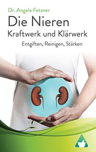 Die Nieren - Kraftwerk und Klärwerk: Entgiften, Reinigen, Stärken