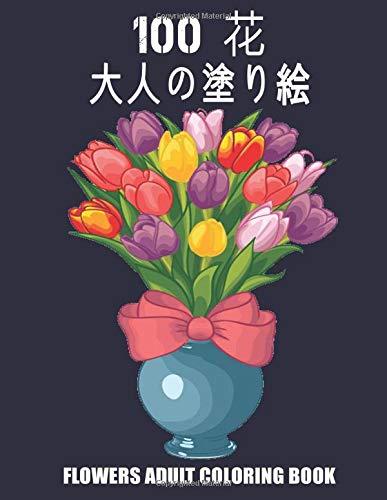 100 花 大人の塗り絵 FLOWERS ADULT COLORING BOOK: 花美しい100の花のストレス解消デザインぬりえ帳を着色するための素晴らしいリラクゼーションの花のデザインストレス解消の花のデザイン