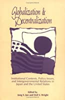 Globalization and Decentralization: Institutional Contexts, Policy Issues, and Intergovernmental Relations in Japan and the United States by Unknown(1996-05-01)