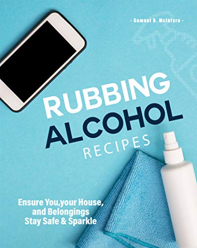 Rubbing Alcohol Recipes: Ensure You, your House, and Belongings Stay Safe & Sparkle (English Edition)