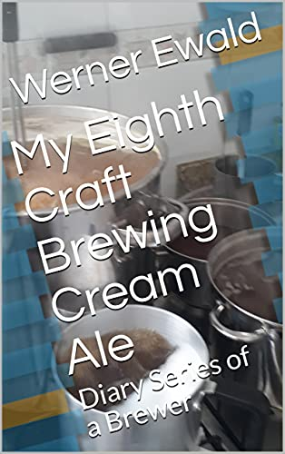 My Eighth Craft Brewing Cream Ale: Diary Series of a Brewer (Diary of a Brewer Book 7) (English Edition)