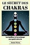 Le Secret des Chakras - Les Équilibrer et les Recharger pour Guérir Votre Vie