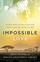 Impossible Love: The True Story of an African Civil War, Miracles and Hope against All Odds by Craig Keener Medine Moussounga Keener(2016-04-05)