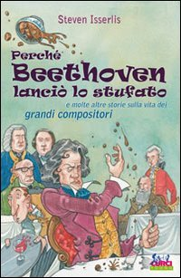 Perché Beethoven lanciò lo stufato e molte altre storie sulla vita dei grandi compositori