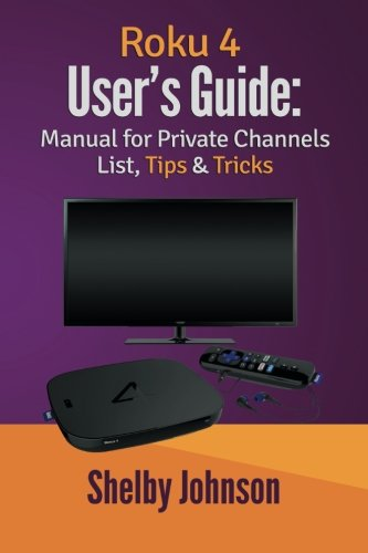 Roku 4 User?s Guide: Manual for Private Channels List, Tips & Tricks