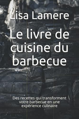 Le livre de cuisine du barbecue: Des recettes qui transforment votre barbecue en une expérience culinaire