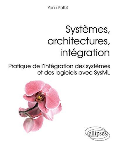 Systèmes Architectures Intégration Pratique de l'Intégration des Systèmes et des Logiciels avec SysML