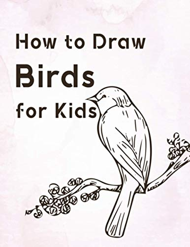 How to Draw Birds for Kids: Learn to Draw Birds Step by Step, How to Draw Birds for Kids in Simple Steps, How to Draw Realistic Birds, Young Artists Learn Draw Birds, 1-2-3 Learn Draw Birds