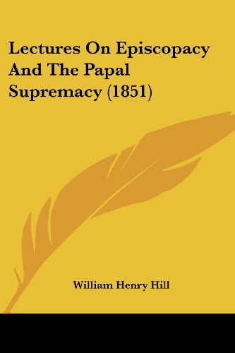 Lectures on Episcopacy and the Papal Supremacy: William