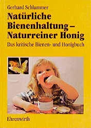 Natürliche Bienenhaltung - naturreiner Honig: Das kritische Bienen- und Honigbuch