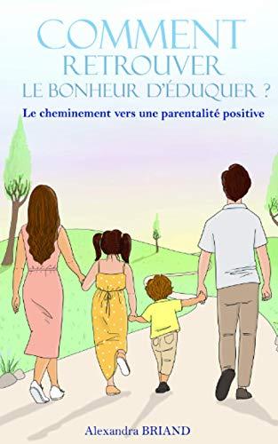 Comment retrouver le bonheur d'éduquer: Le cheminement vers une parentalité positive