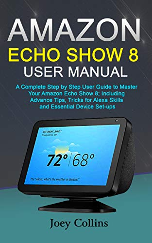 AMAZON ECHO SHOW 8 USER MANUAL: A Complete Step by Step User Guide to Master Your Amazon Echo Show 8; Including Advance Tips, Tricks for Alexa Skills and Essential Device Set-ups (English Edition)
