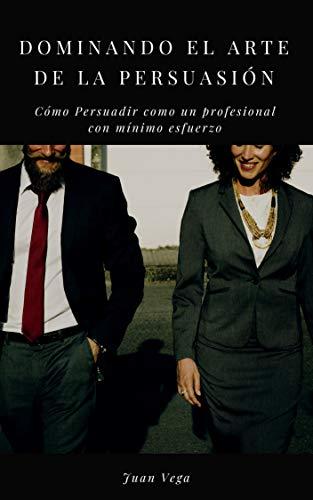 Dominando el Arte de la Persuasión: Cómo Persuadir como un Profesional con...