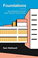 Foundations: How the Built Environment Made Twentieth-Century Britain