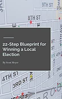 22-Step Blueprint to Winning a Local Election by [Scott Meyer]