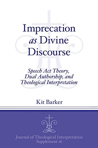 Imprecation as Divine Discourse: Speech Act Theory, Dual Authorship, and Theological Interpretation (Journal of Theological Interpretation Supplements)
