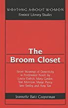 The Broom Closet: Secret Meanings of Domesticity in Postfeminist Novels by Louise Erdrich, Mary Gordon, Toni Morrison, Marge Piercy, Jane Smiley, and Amy Tan (Writing About Women)