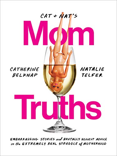Cat and Nat's Mom Truths: Embarrassing Stories and Brutally Honest Advice on the Extremely Real Struggle of Motherhood