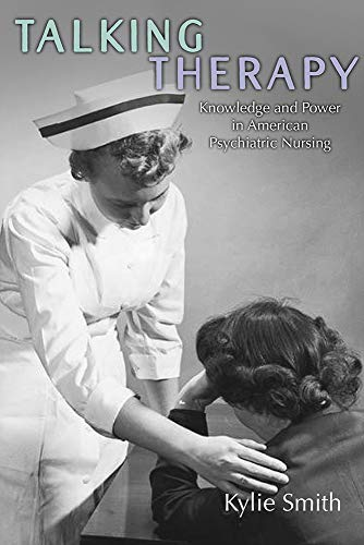 Talking Therapy: Knowledge and Power in American Psychiatric Nursing (Critical Issues in Health and Medicine)
