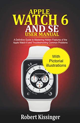 Apple Watch 6 and SE User Manual: A Definitive Guide to Mastering Hidden Features of the Apple Watch 6 and Troubleshooting Common Problems