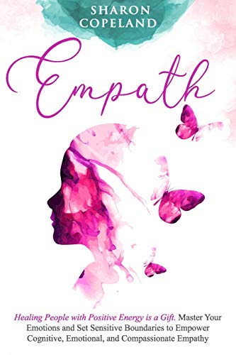 Empath: Healing People with Positive Energy is a Gift. Master Your Emotions and Set Sensitive Boundaries to Empower Cognitive, Emotional, and Compassionate Empathy