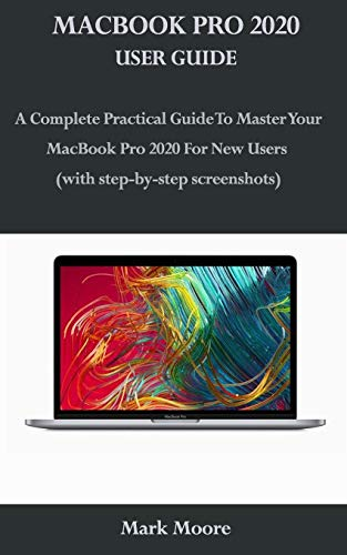 MACBOOK PRO 2020 USER GUIDE: A Complete Practical Guide To Master Your MacBook Pro 2020 For New Users (with step-by-step screenshots)