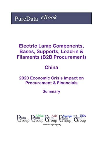 Electric Lamp Components, Bases, Supports, Lead-in & Filaments (B2B Procurement) China Summary: 2020 Economic Crisis Impact on Revenues & Financials (English Edition)