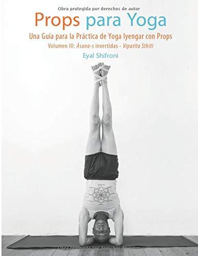 Props para Yoga III- Āsana-s Invertidas - Viparīta Sthiti: Una guía para la práctica de Yoga Iyengar con Props