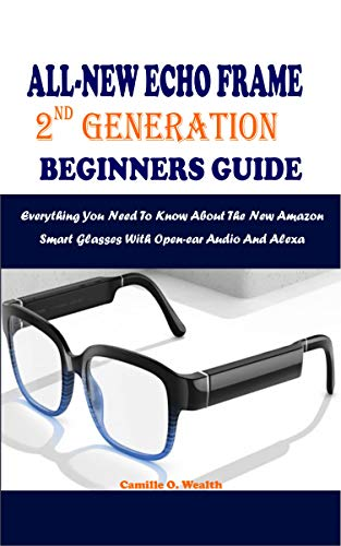 ALL-NEW ECHO FRAME 2ND GENERATION BEGINNERS GUIDE: Everything You Need To Know About The New Amazon Smart Glasses With Open-ear Audio And Alexa (English Edition)