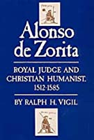 Alonso De Zorita: Royal Judge and Christian Humanist, 1512-1585