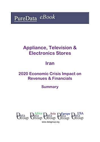 Appliance, Television & Electronics Stores Iran Summary: 2020 Economic Crisis Impact on Revenues & Financials (English Edition)