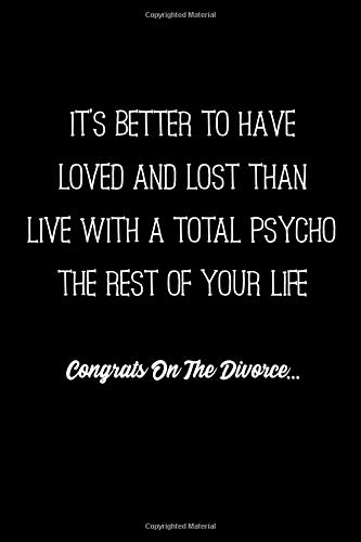 It's better to have loved and lost than live with a total psycho the rest of your life   Congrats on the Divorce...: Funny notebook gift to celebrate ... leave the asshole behind and start afresh